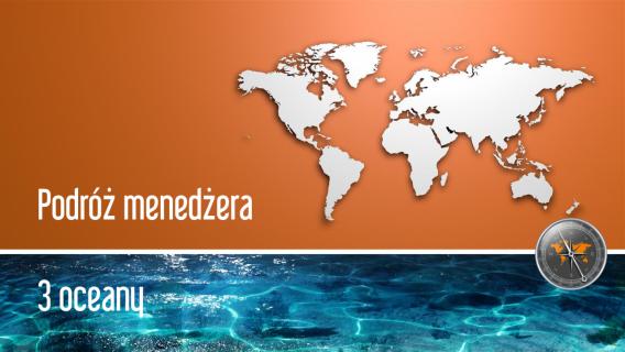 Podróż menedżera – 3 oceany.<br>Zapraszamy do wspólnego doświadczenia!